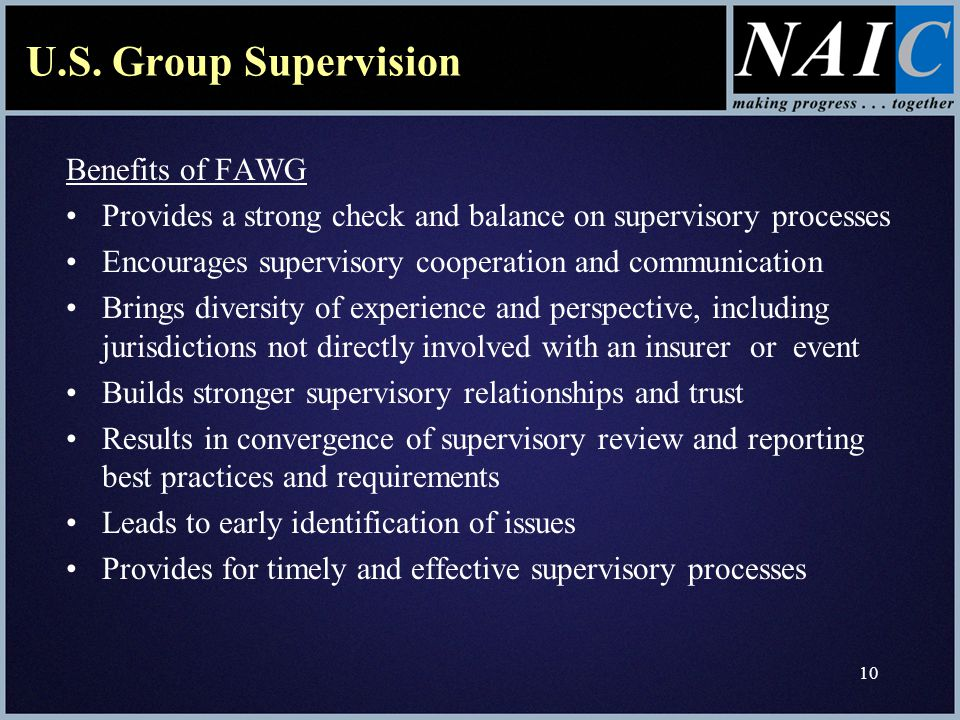 10 U.S. Group Supervision Benefits of FAWG Provides a strong check and balance on supervisory processes Encourages supervisory cooperation and communi