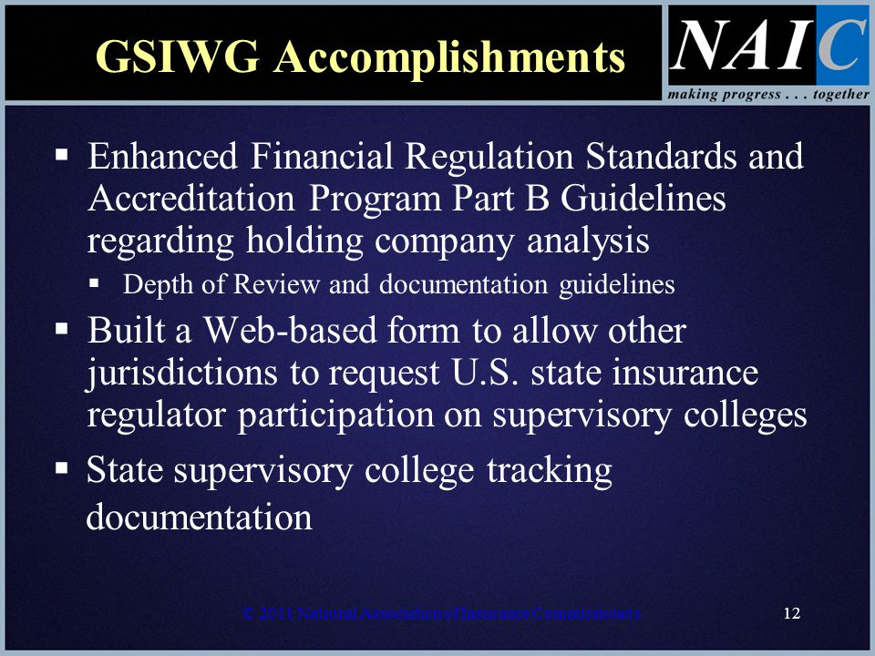 © 2011 National Association of Insurance Commissioners12 GSIWG Accomplishments  Enhanced Financial Regulation Standards and Accreditation Program Part B Guidelines regarding holding company analysis  Depth of Review and documentation guidelines  Built a Web-based form to allow other jurisdictions to request U.S.