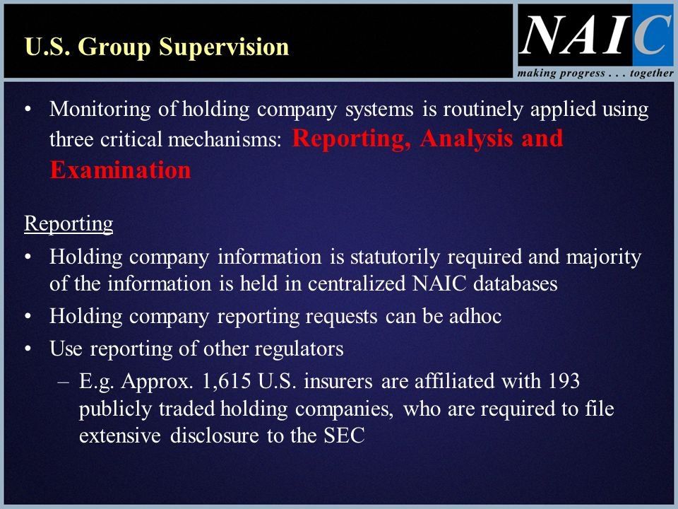 U.S. Group Supervision Monitoring of holding company systems is routinely applied using three critical mechanisms: Reporting, Analysis and Examination