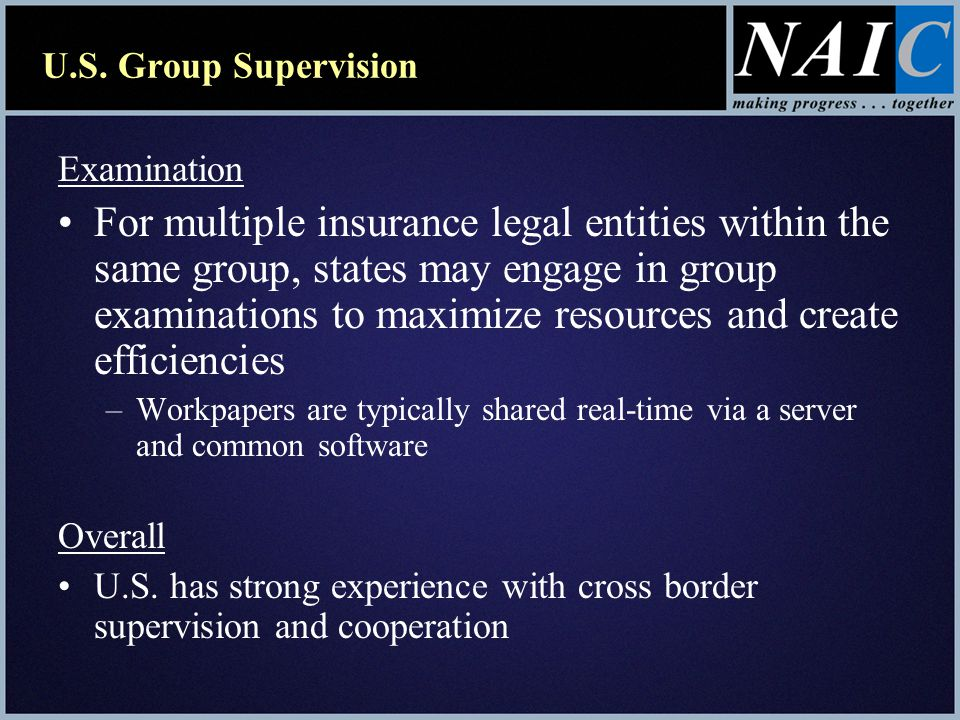 U.S. Group Supervision Examination For multiple insurance legal entities within the same group, states may engage in group examinations to maximize re