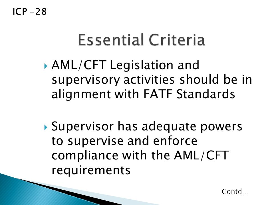  AML/CFT Legislation and supervisory activities should be in alignment with FATF Standards  Supervisor has adequate powers to supervise and enforce compliance with the AML/CFT requirements ICP -28 Contd…