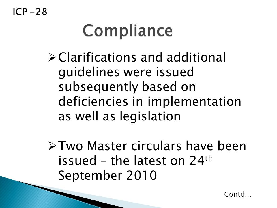  Clarifications and additional guidelines were issued subsequently based on deficiencies in implementation as well as legislation  Two Master circulars have been issued – the latest on 24 th September 2010 Compliance ICP -28 Contd…