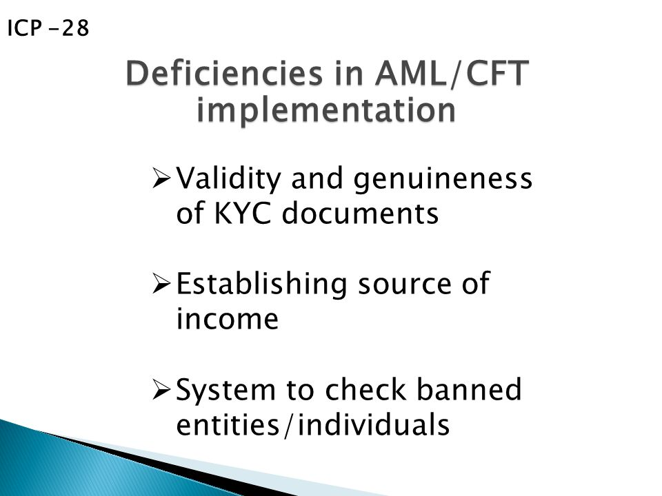  Validity and genuineness of KYC documents  Establishing source of income  System to check banned entities/individuals Deficiencies in AML/CFT implementation ICP -28