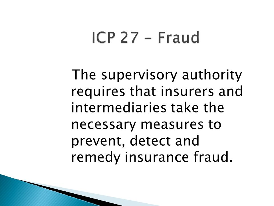 ICP 27 - Fraud The supervisory authority requires that insurers and intermediaries take the necessary measures to prevent, detect and remedy insurance fraud.