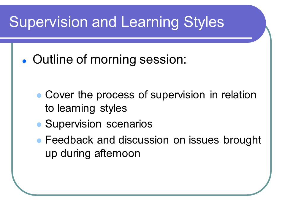 Supervision and Learning Styles Outline of morning session: Cover the process of supervision in relation to learning styles Supervision scenarios Feedback and discussion on issues brought up during afternoon