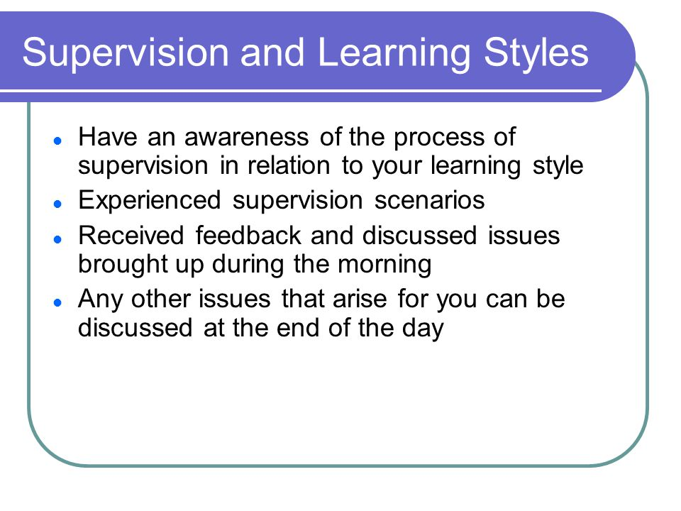 Supervision and Learning Styles Have an awareness of the process of supervision in relation to your learning style Experienced supervision scenarios Received feedback and discussed issues brought up during the morning Any other issues that arise for you can be discussed at the end of the day