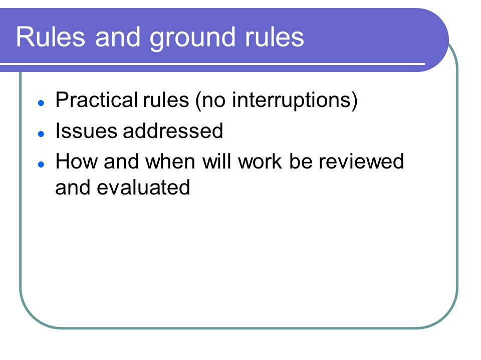 Rules and ground rules Practical rules (no interruptions) Issues addressed How and when will work be reviewed and evaluated