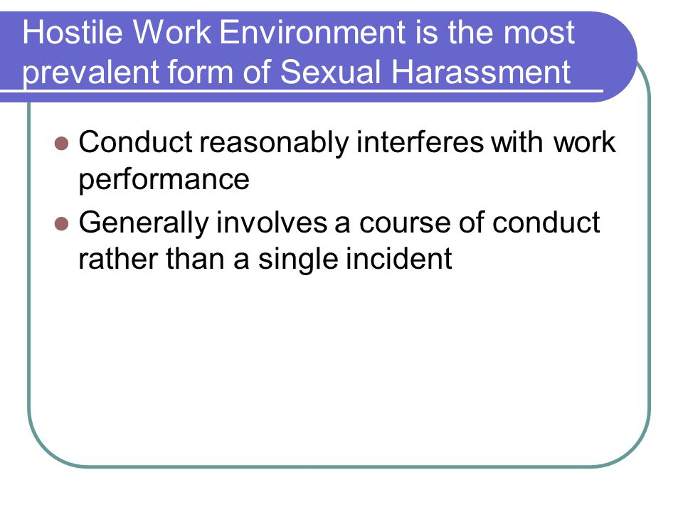 Hostile Work Environment is the most prevalent form of Sexual Harassment Conduct reasonably interferes with work performance Generally involves a cour