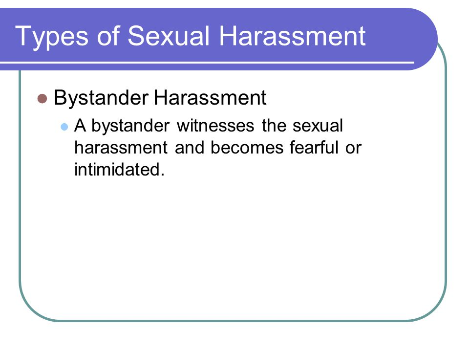Types of Sexual Harassment Bystander Harassment A bystander witnesses the sexual harassment and becomes fearful or intimidated.