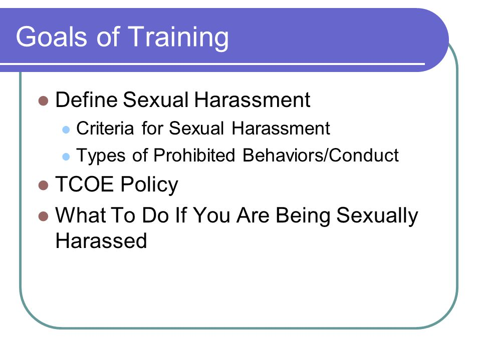 Goals of Training Define Sexual Harassment Criteria for Sexual Harassment Types of Prohibited Behaviors/Conduct TCOE Policy What To Do If You Are Bein