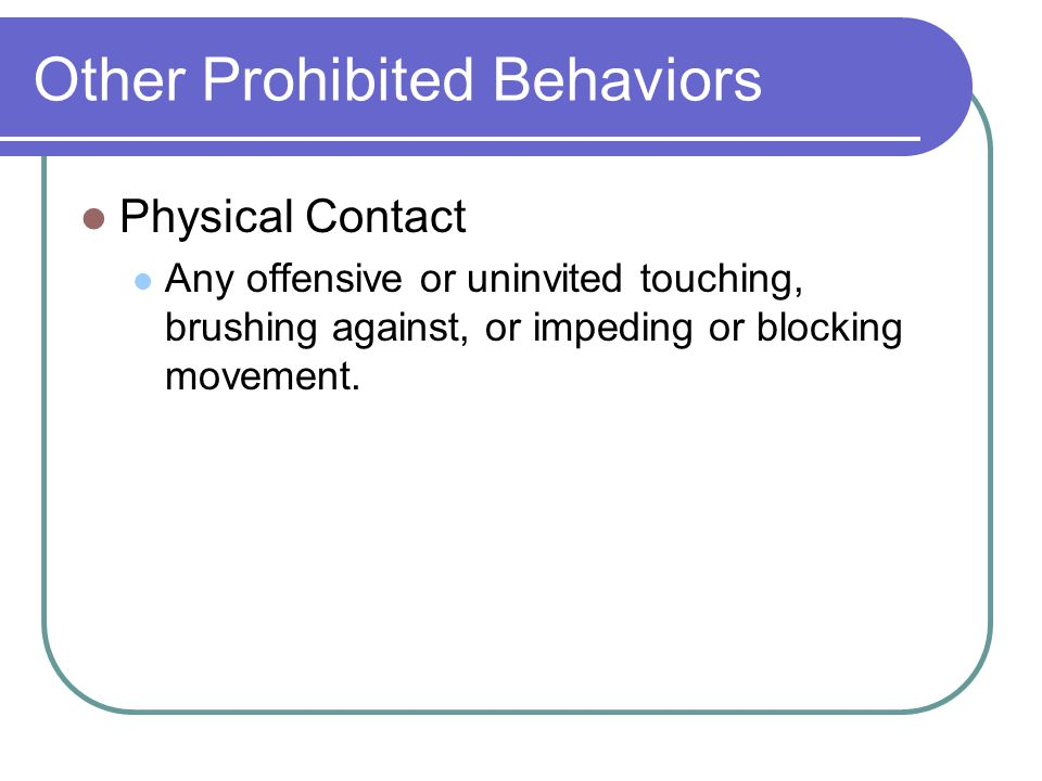 Other Prohibited Behaviors Physical Contact Any offensive or uninvited touching, brushing against, or impeding or blocking movement.