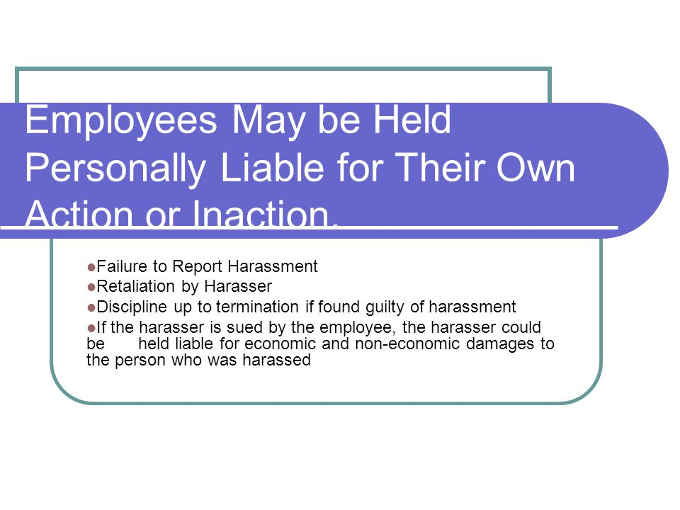 Employees May be Held Personally Liable for Their Own Action or Inaction. Failure to Report Harassment Retaliation by Harasser Discipline up to termin