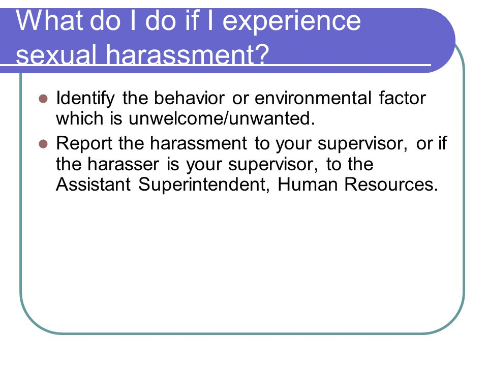 What do I do if I experience sexual harassment? Identify the behavior or environmental factor which is unwelcome/unwanted. Report the harassment to yo
