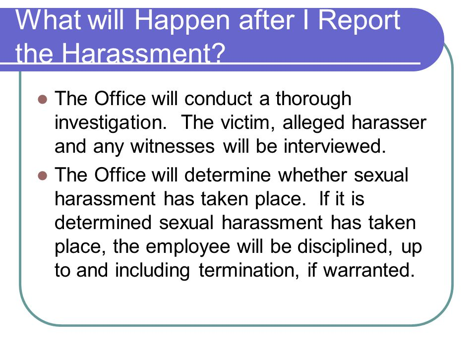 What will Happen after I Report the Harassment? The Office will conduct a thorough investigation. The victim, alleged harasser and any witnesses will