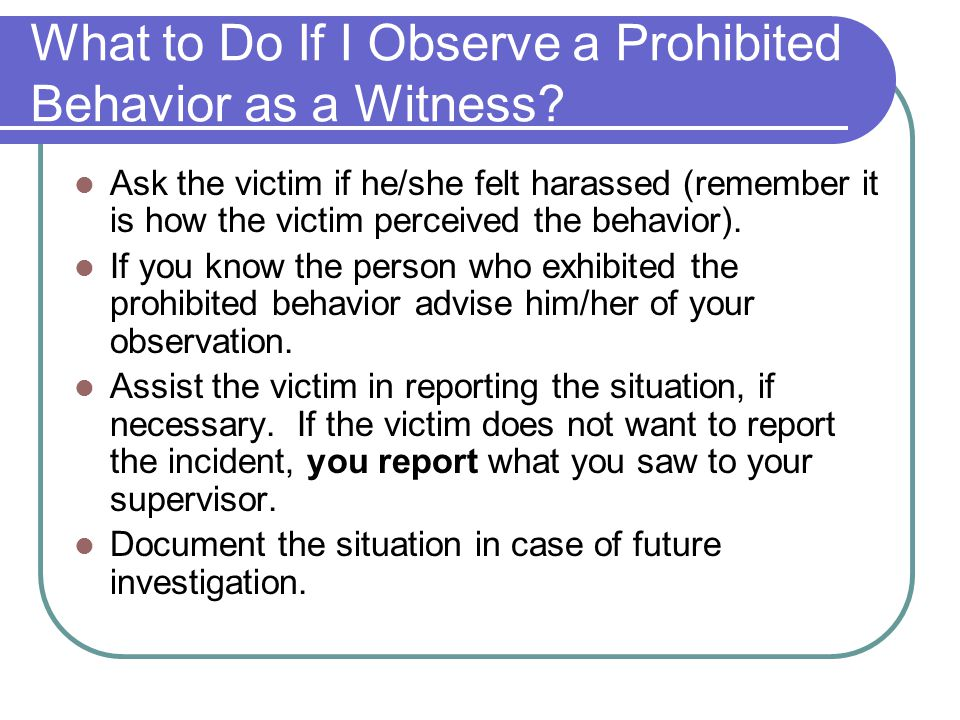 What to Do If I Observe a Prohibited Behavior as a Witness? Ask the victim if he/she felt harassed (remember it is how the victim perceived the behavi