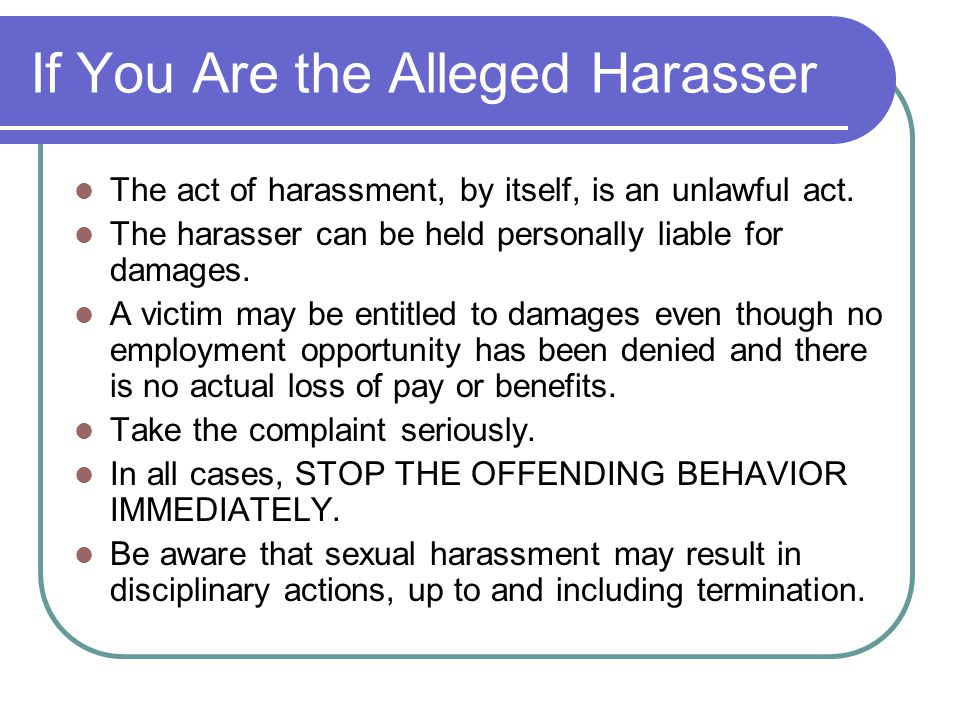 If You Are the Alleged Harasser The act of harassment, by itself, is an unlawful act. The harasser can be held personally liable for damages. A victim