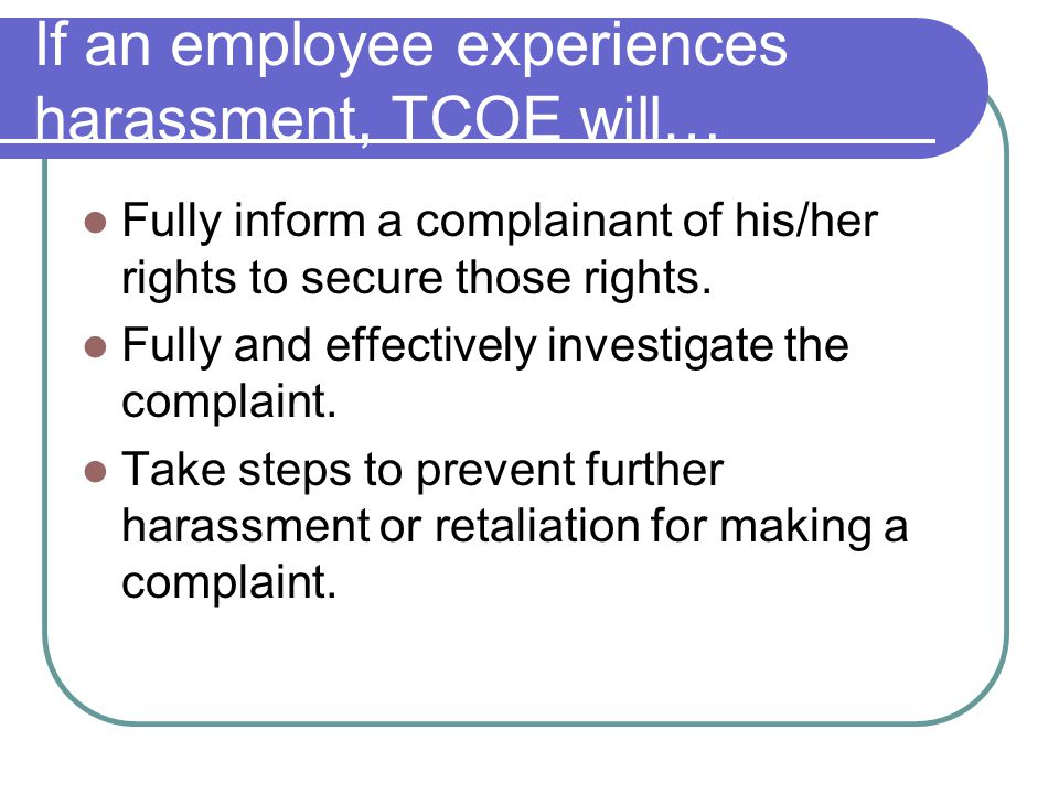 If an employee experiences harassment, TCOE will… Fully inform a complainant of his/her rights to secure those rights. Fully and effectively investiga