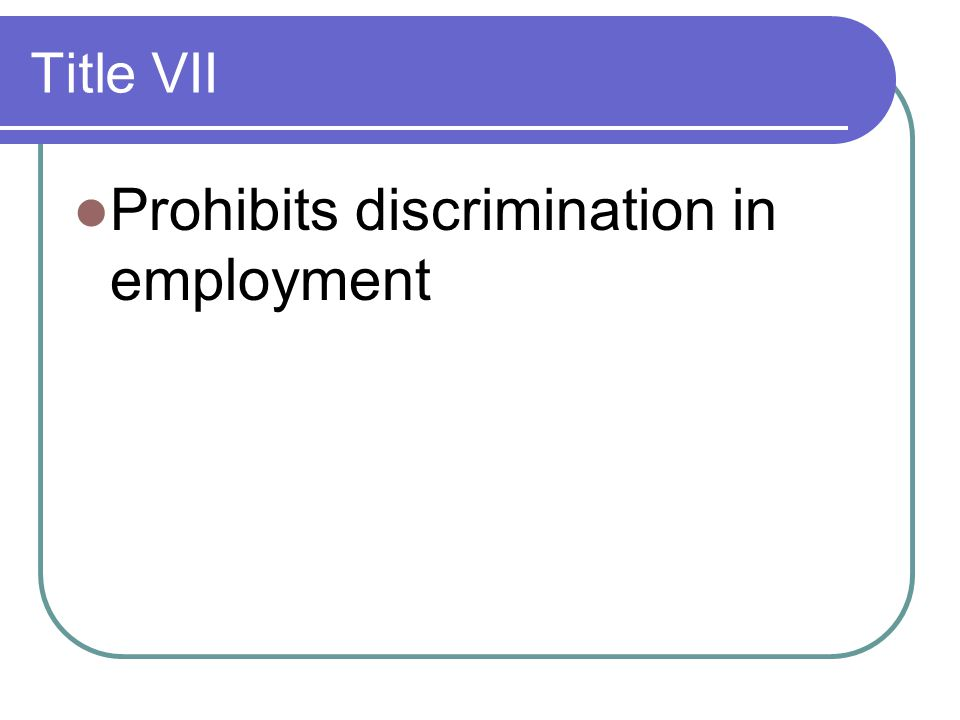 Title VII Prohibits discrimination in employment