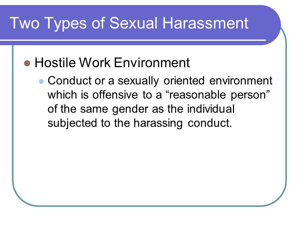"Two Types of Sexual Harassment Hostile Work Environment Conduct or a sexually oriented environment which is offensive to a ""reasonable person"" of the"