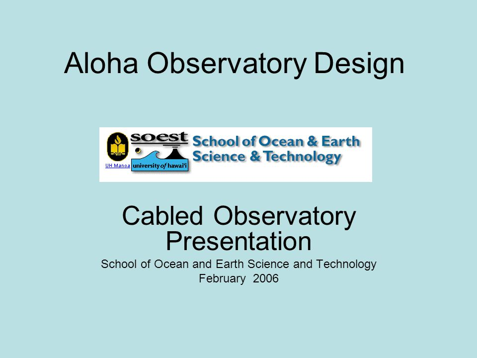 Aloha Observatory Design Cabled Observatory Presentation School of Ocean and Earth Science and Technology February 2006