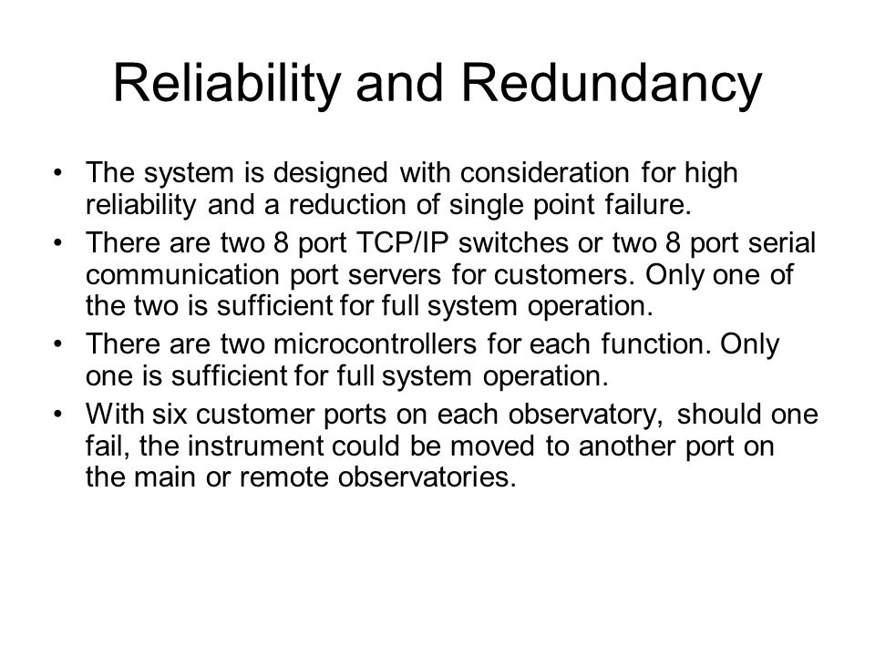 Reliability and Redundancy The system is designed with consideration for high reliability and a reduction of single point failure.