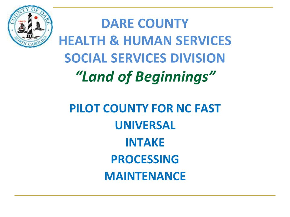 "DARE COUNTY HEALTH & HUMAN SERVICES SOCIAL SERVICES DIVISION ""Land of Beginnings"" PILOT COUNTY FOR NC FAST UNIVERSAL INTAKE PROCESSING MAINTENANCE"
