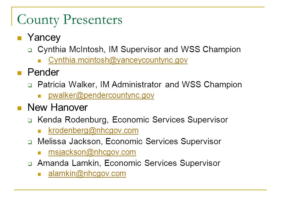 County Presenters and Contacts Gaston  Angela Karchmer, Economic Services Coordinator and WSS Champion Angela.karchmer@gastongov.com Dare  Bonnie Drewry, IM Supervisor and WSS Champion drewryb@dcdss.org Bladen  Patricia Smith, IM Program Administrator psmith@bladenco.org  Michelle Wright, WSS Champion (additional contact) mwright@bladenco.org