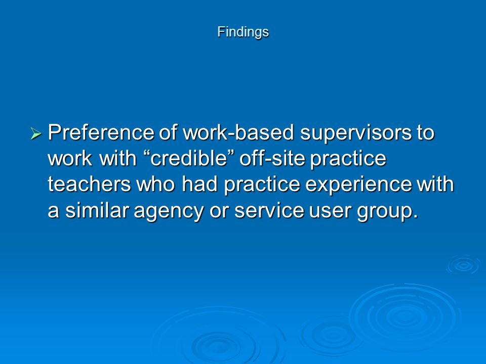 "Findings  Preference of work-based supervisors to work with ""credible"" off-site practice teachers who had practice experience with a similar agency o"