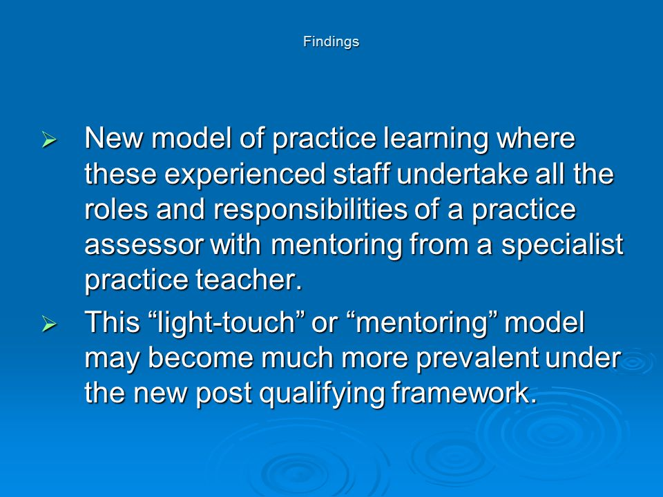 Findings  New model of practice learning where these experienced staff undertake all the roles and responsibilities of a practice assessor with mento