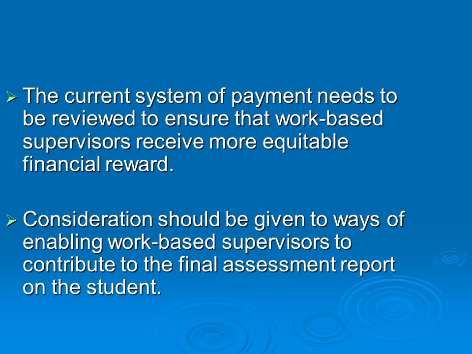  The current system of payment needs to be reviewed to ensure that work-based supervisors receive more equitable financial reward.  Consideration sh