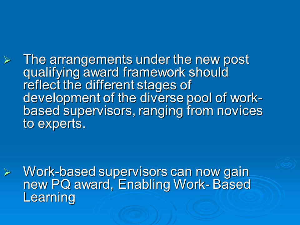  The arrangements under the new post qualifying award framework should reflect the different stages of development of the diverse pool of work- based supervisors, ranging from novices to experts.
