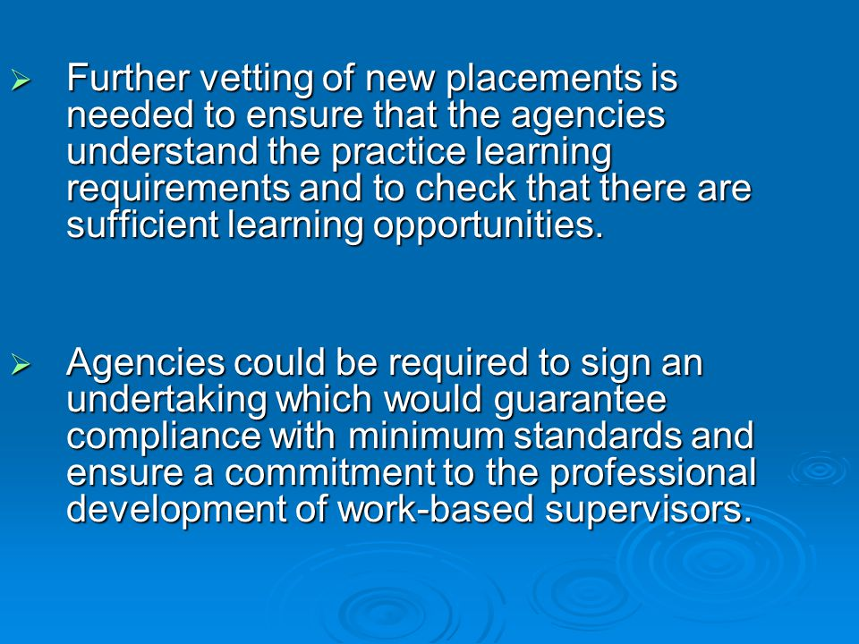  Further vetting of new placements is needed to ensure that the agencies understand the practice learning requirements and to check that there are sufficient learning opportunities.