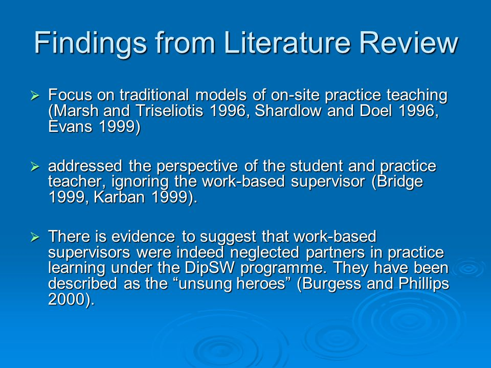 Key themes arising from the literature include the impact of different models of practice learning (Doel M, Deacon, L, Sawdon, C 2004), professional development of practice assessors, the roles of the work-based supervisors and off-site practice teachers (CCETSW 1996, Foulds et al 1991, Lawson 1998, Karban 1999) and the importance of establishing good relationships between the key stakeholders (Evans and Kearney 1999, Parker 2004, Burgess 2005).Key themes arising from the literature include the impact of different models of practice learning (Doel M, Deacon, L, Sawdon, C 2004), professional development of practice assessors, the roles of the work-based supervisors and off-site practice teachers (CCETSW 1996, Foulds et al 1991, Lawson 1998, Karban 1999) and the importance of establishing good relationships between the key stakeholders (Evans and Kearney 1999, Parker 2004, Burgess 2005).