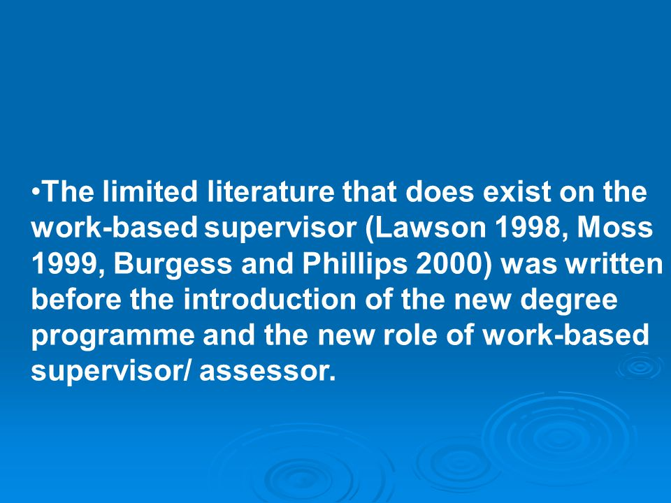 The limited literature that does exist on the work-based supervisor (Lawson 1998, Moss 1999, Burgess and Phillips 2000) was written before the introduction of the new degree programme and the new role of work-based supervisor/ assessor.