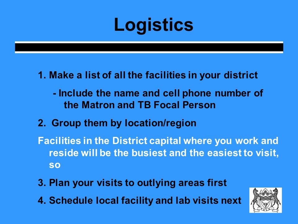 Logistics 1.Make a list of all the facilities in your district - Include the name and cell phone number of the Matron and TB Focal Person 2.