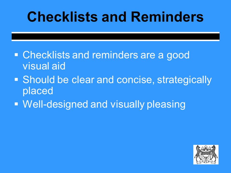 Checklists and Reminders  Checklists and reminders are a good visual aid  Should be clear and concise, strategically placed  Well-designed and visually pleasing