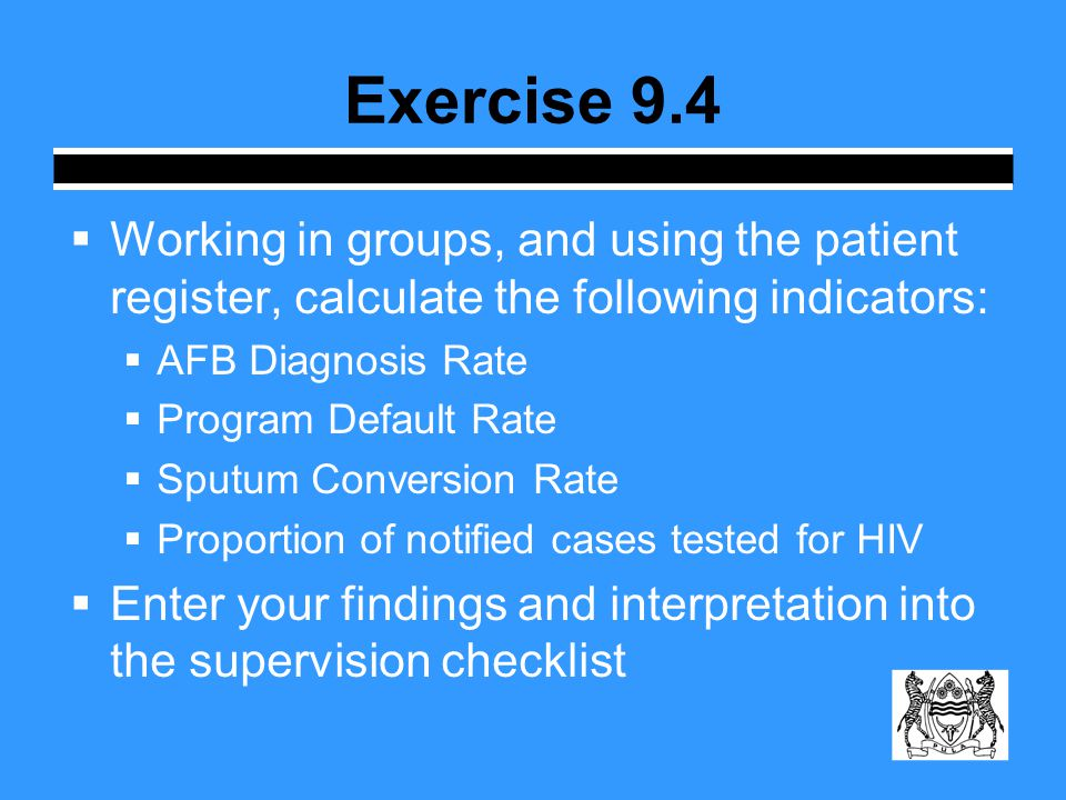  Working in groups, and using the patient register, calculate the following indicators:  AFB Diagnosis Rate  Program Default Rate  Sputum Conversion Rate  Proportion of notified cases tested for HIV  Enter your findings and interpretation into the supervision checklist Exercise 9.4