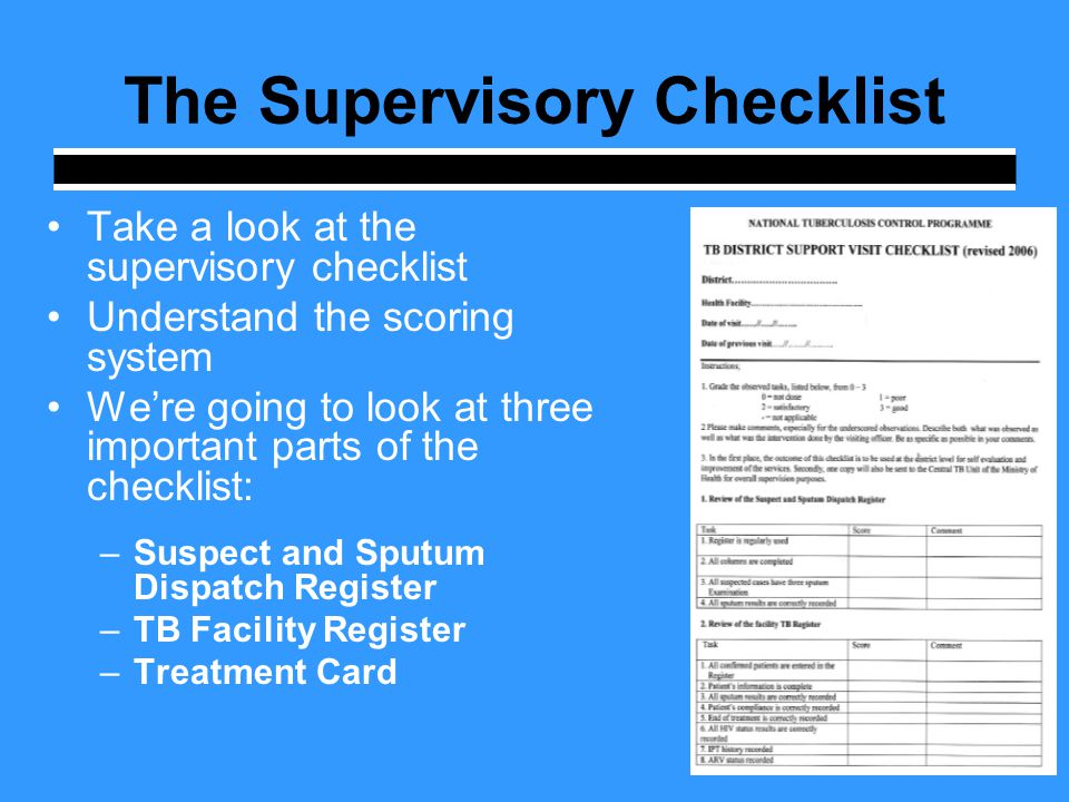 The Supervisory Checklist Take a look at the supervisory checklist Understand the scoring system We're going to look at three important parts of the checklist: –Suspect and Sputum Dispatch Register –TB Facility Register –Treatment Card