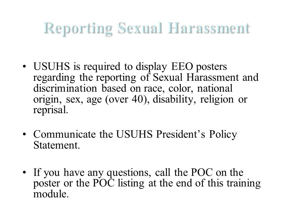 USUHS is required to display EEO posters regarding the reporting of Sexual Harassment and discrimination based on race, color, national origin, sex, age (over 40), disability, religion or reprisal.