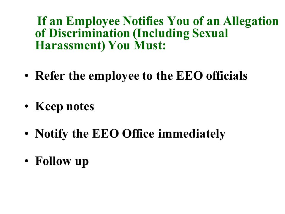 If an Employee Notifies You of an Allegation of Discrimination (Including Sexual Harassment) You Must: Refer the employee to the EEO officials Keep notes Notify the EEO Office immediately Follow up