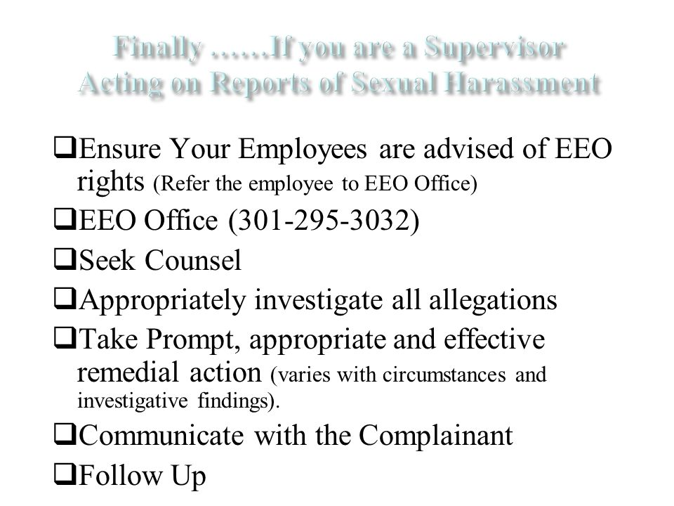  Ensure Your Employees are advised of EEO rights (Refer the employee to EEO Office)  EEO Office (301-295-3032)  Seek Counsel  Appropriately investigate all allegations  Take Prompt, appropriate and effective remedial action (varies with circumstances and investigative findings).