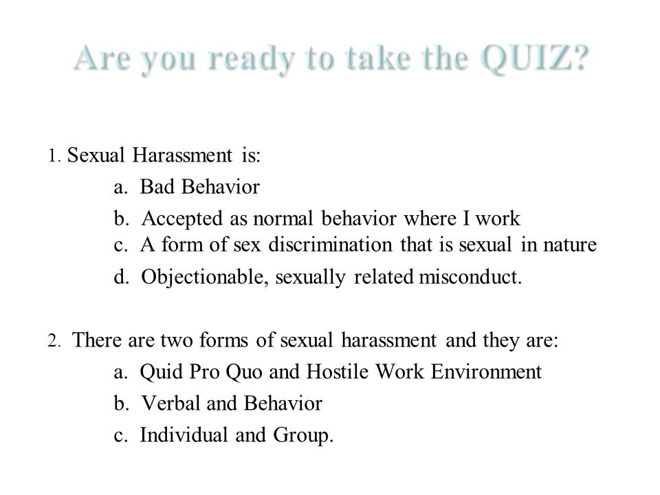 1. Sexual Harassment is: a. Bad Behavior b. Accepted as normal behavior where I work c.
