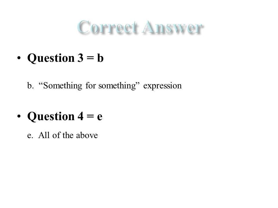 Question 3 = b b. Something for something expression Question 4 = e e. All of the above