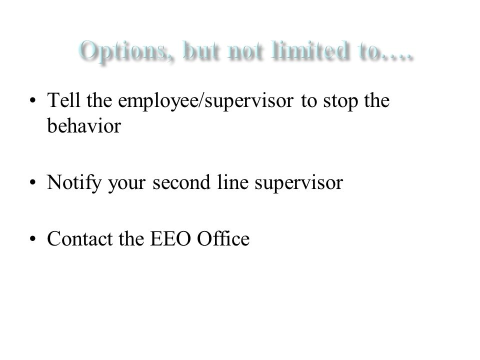Tell the employee/supervisor to stop the behavior Notify your second line supervisor Contact the EEO Office