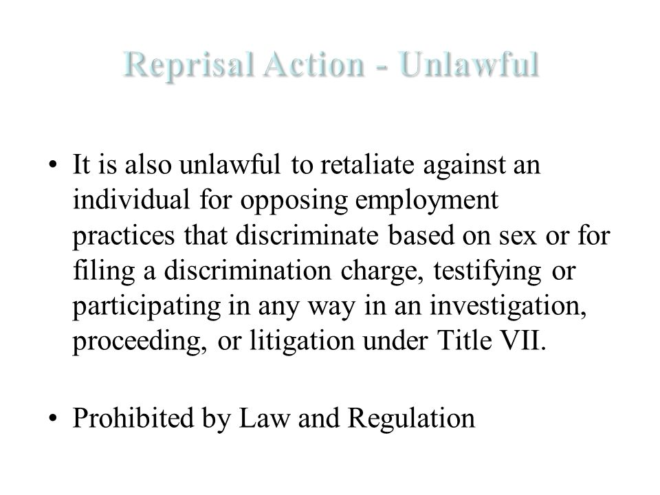 It is also unlawful to retaliate against an individual for opposing employment practices that discriminate based on sex or for filing a discrimination charge, testifying or participating in any way in an investigation, proceeding, or litigation under Title VII.