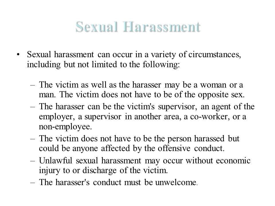 Sexual harassment can occur in a variety of circumstances, including but not limited to the following: –The victim as well as the harasser may be a woman or a man.