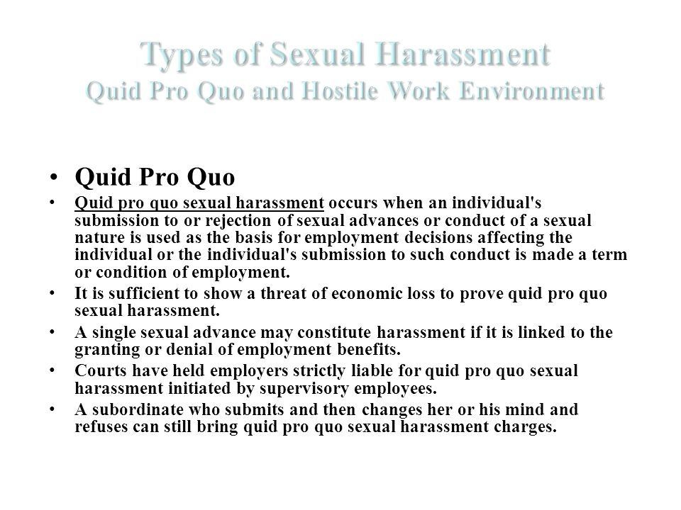 Quid Pro Quo Quid pro quo sexual harassment occurs when an individual s submission to or rejection of sexual advances or conduct of a sexual nature is used as the basis for employment decisions affecting the individual or the individual s submission to such conduct is made a term or condition of employment.