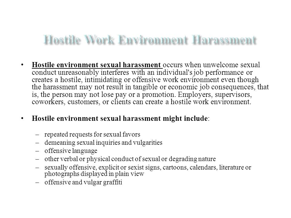 Hostile environment sexual harassment occurs when unwelcome sexual conduct unreasonably interferes with an individual s job performance or creates a hostile, intimidating or offensive work environment even though the harassment may not result in tangible or economic job consequences, that is, the person may not lose pay or a promotion.