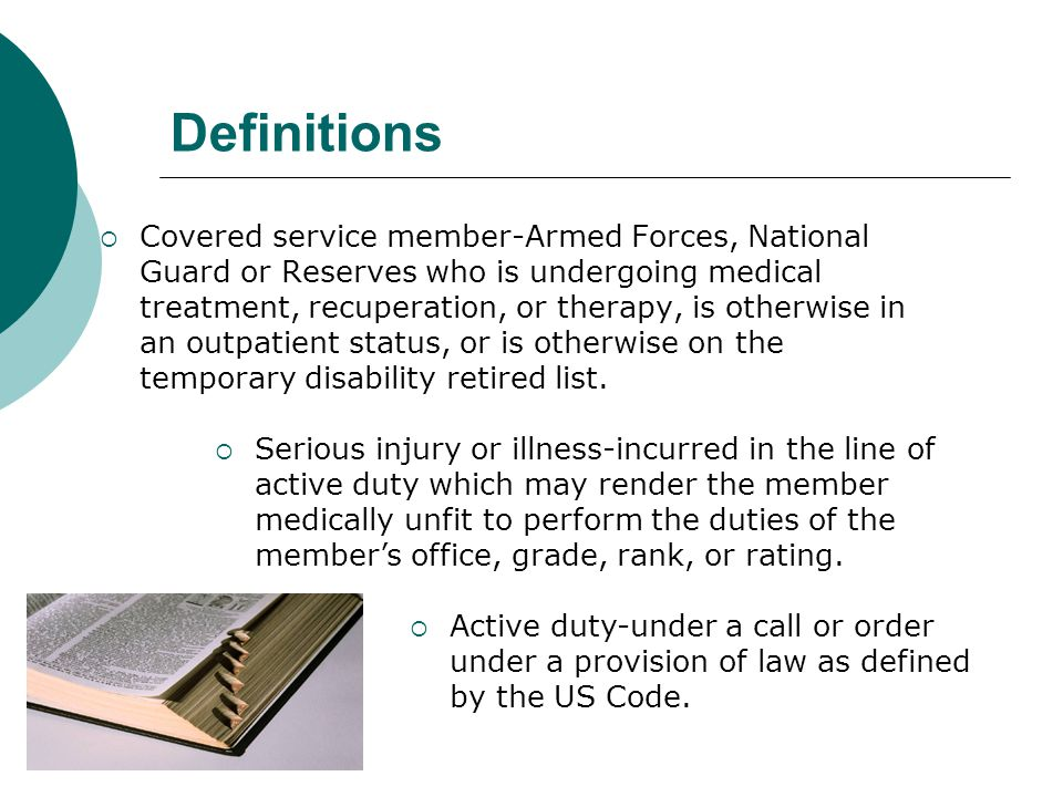 Definitions  Covered service member-Armed Forces, National Guard or Reserves who is undergoing medical treatment, recuperation, or therapy, is otherw