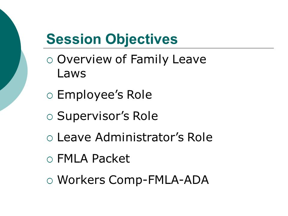 Session Objectives  Overview of Family Leave Laws  Employee's Role  Supervisor's Role  Leave Administrator's Role  FMLA Packet  Workers Comp-FML